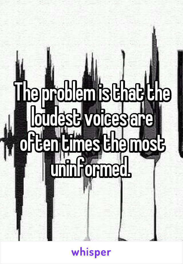The problem is that the loudest voices are often times the most uninformed.