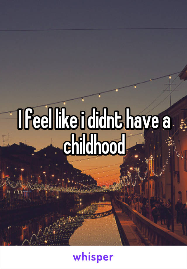 I feel like i didnt have a childhood
