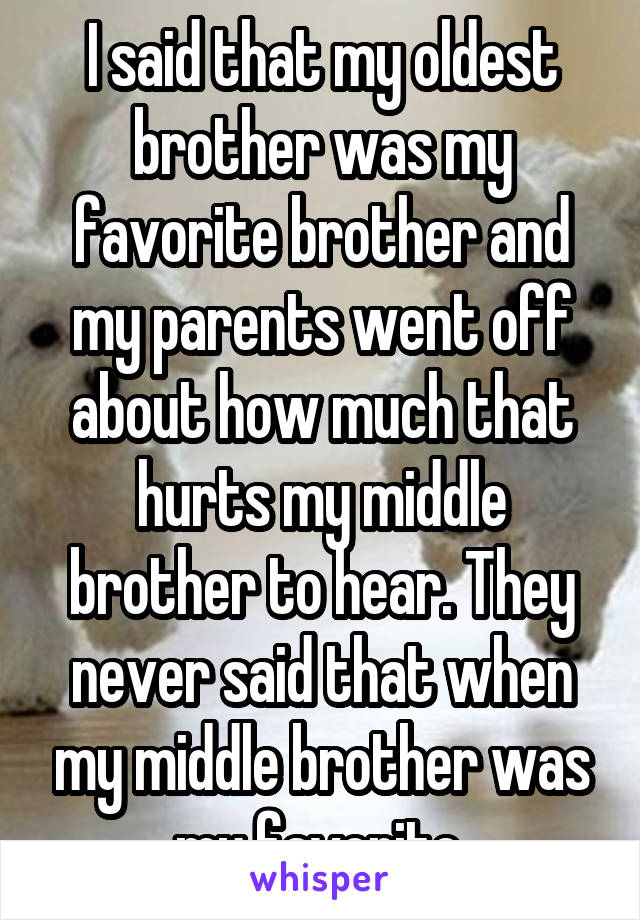 I said that my oldest brother was my favorite brother and my parents went off about how much that hurts my middle brother to hear. They never said that when my middle brother was my favorite.