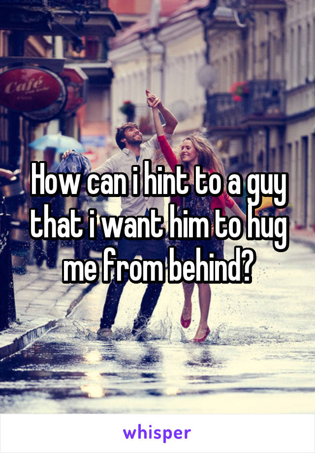 How can i hint to a guy that i want him to hug me from behind?