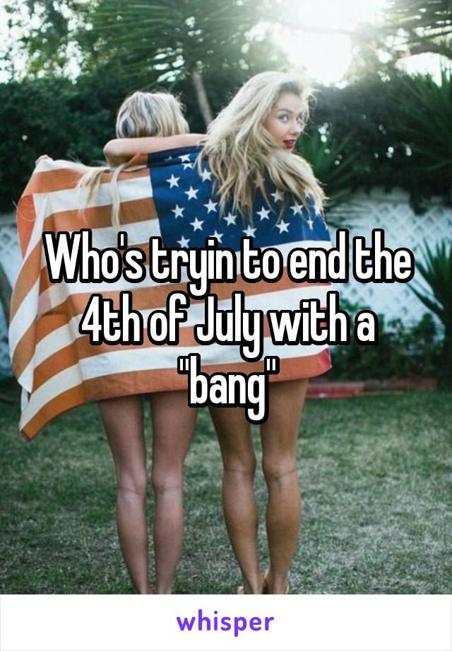 """Who's tryin to end the 4th of July with a """"bang"""""""