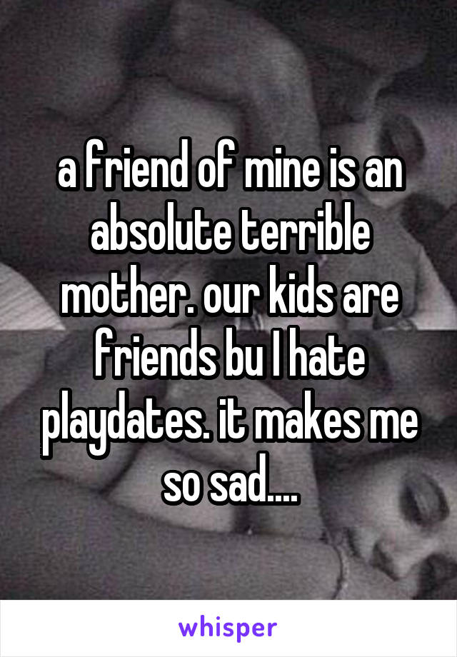 a friend of mine is an absolute terrible mother. our kids are friends bu I hate playdates. it makes me so sad....