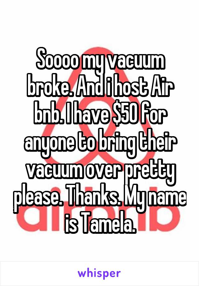 Soooo my vacuum broke. And i host Air bnb. I have $50 for anyone to bring their vacuum over pretty please. Thanks. My name is Tamela.