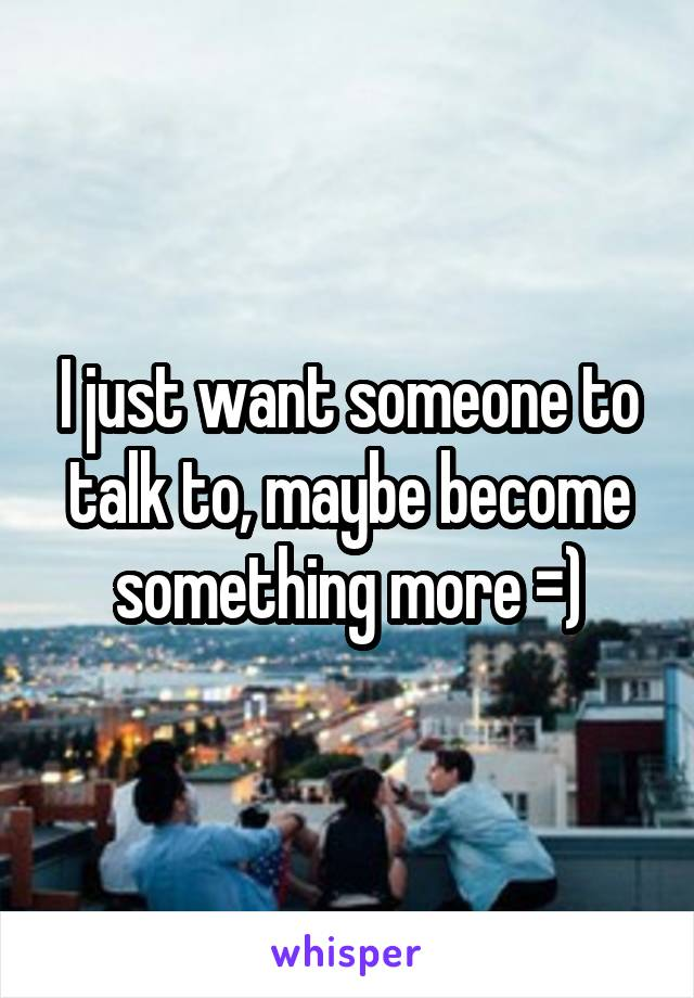I just want someone to talk to, maybe become something more =)
