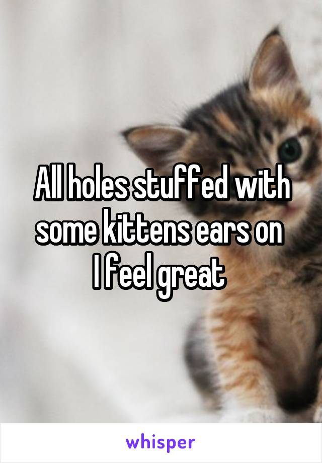All holes stuffed with some kittens ears on  I feel great