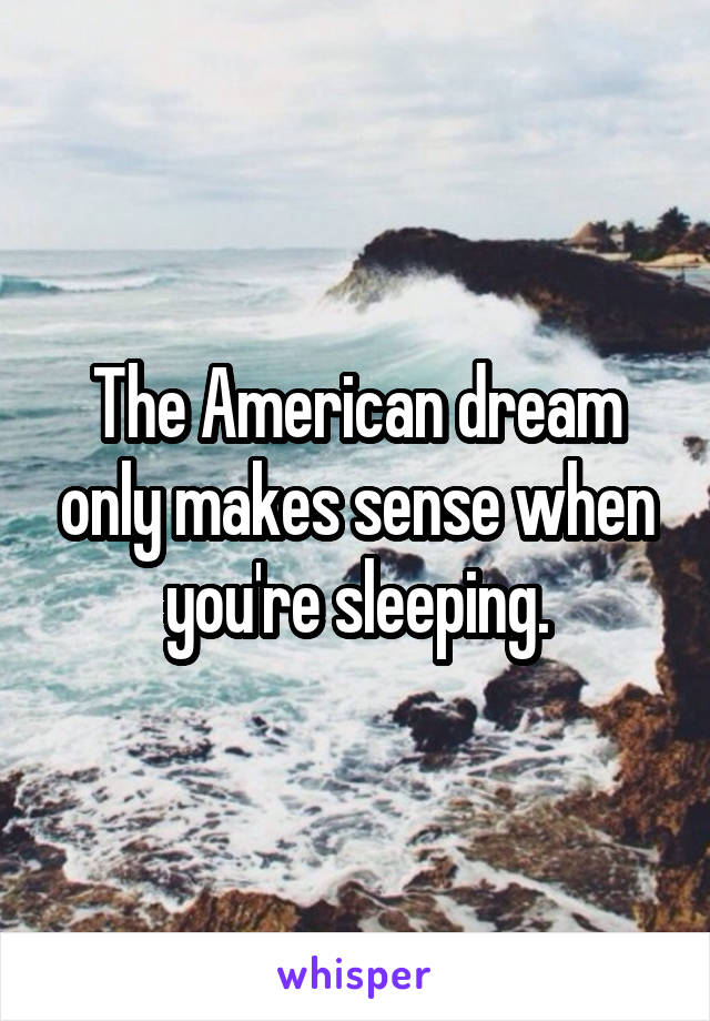 The American dream only makes sense when you're sleeping.