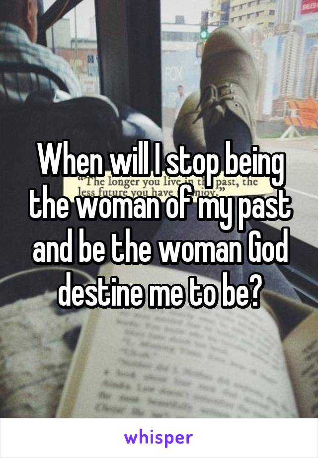 When will I stop being the woman of my past and be the woman God destine me to be?