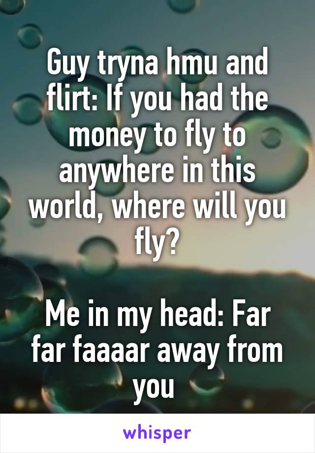 Guy tryna hmu and flirt: If you had the money to fly to anywhere in this world, where will you fly?  Me in my head: Far far faaaar away from you