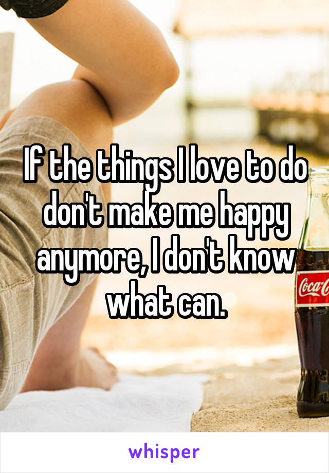 If the things I love to do don't make me happy anymore, I don't know what can.