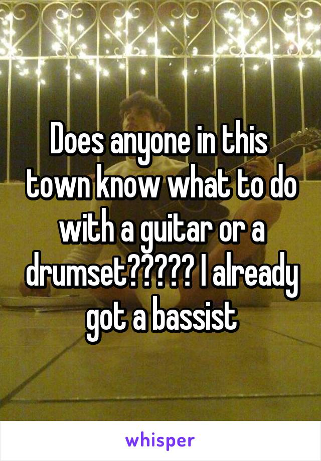 Does anyone in this  town know what to do with a guitar or a drumset????? I already got a bassist