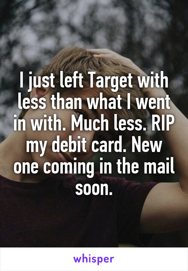 I just left Target with less than what I went in with. Much less. RIP my debit card. New one coming in the mail soon.