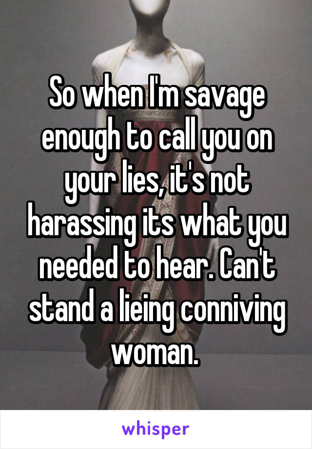 So when I'm savage enough to call you on your lies, it's not harassing its what you needed to hear. Can't stand a lieing conniving woman.