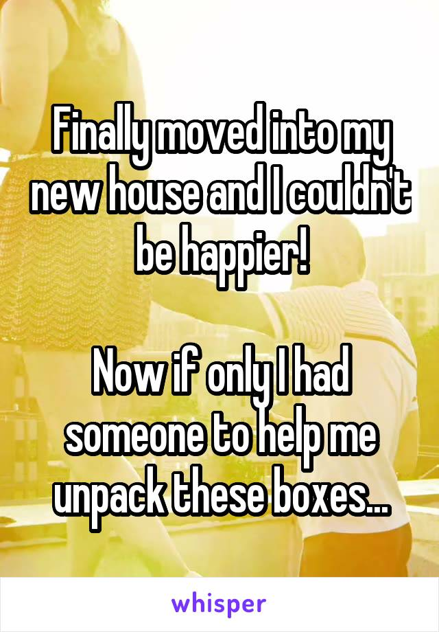 Finally moved into my new house and I couldn't be happier!  Now if only I had someone to help me unpack these boxes...