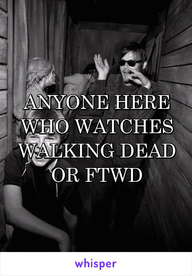 ANYONE HERE WHO WATCHES WALKING DEAD OR FTWD