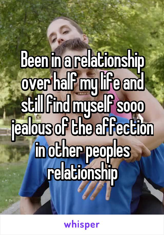 Been in a relationship over half my life and still find myself sooo jealous of the affection in other peoples relationship