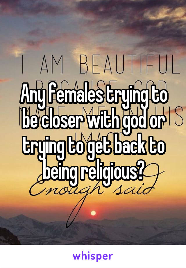 Any females trying to be closer with god or trying to get back to being religious?