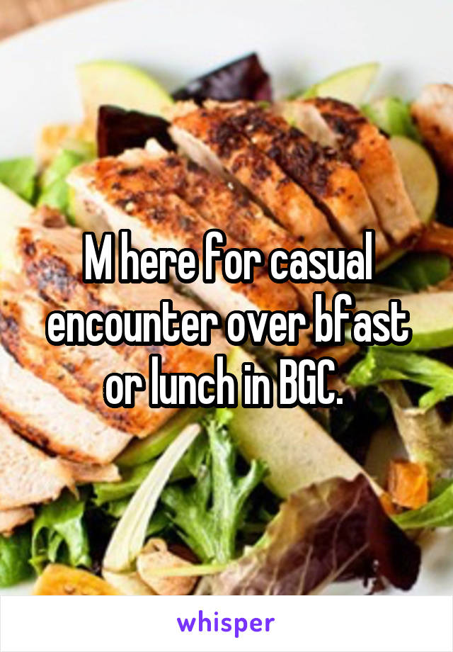M here for casual encounter over bfast or lunch in BGC.
