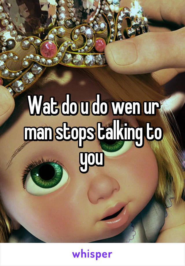 Wat do u do wen ur man stops talking to you