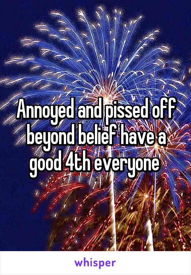 Annoyed and pissed off beyond belief have a good 4th everyone