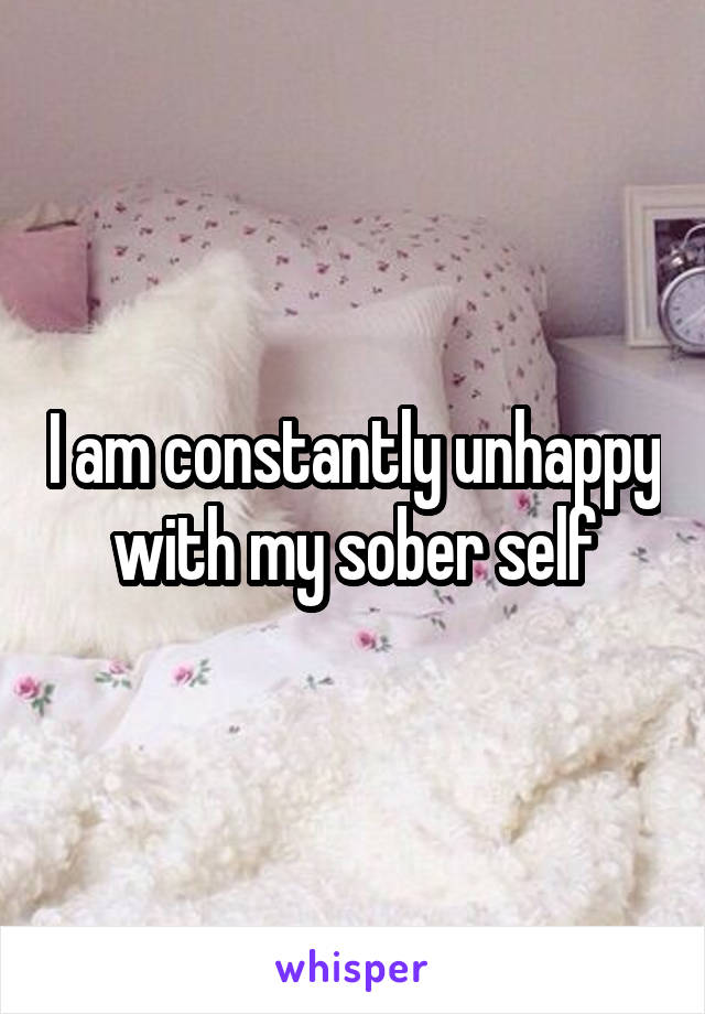 I am constantly unhappy with my sober self