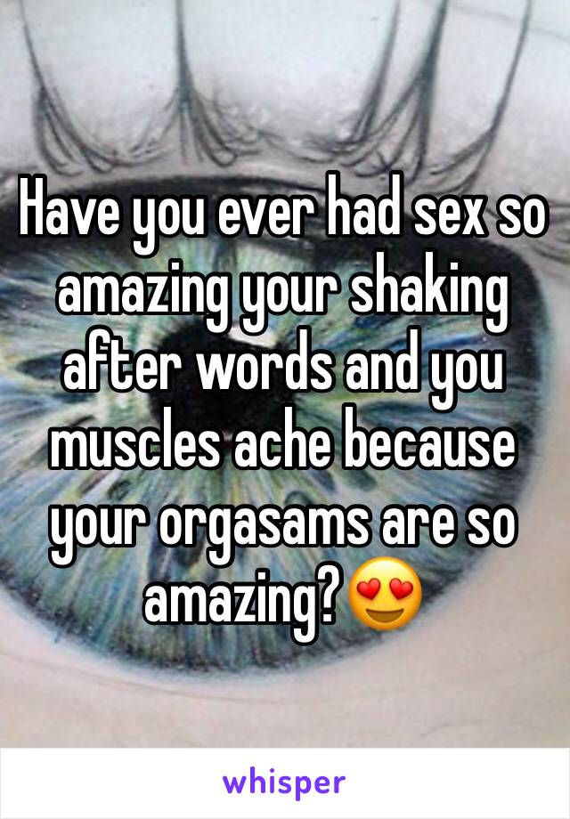 Have you ever had sex so amazing your shaking after words and you muscles ache because your orgasams are so amazing?😍