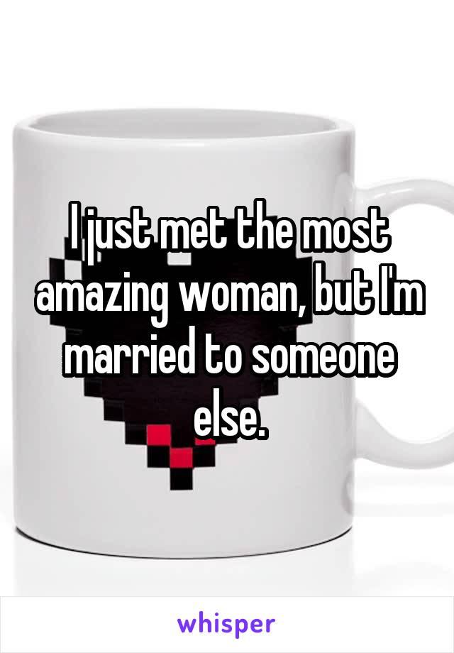 I just met the most amazing woman, but I'm married to someone else.