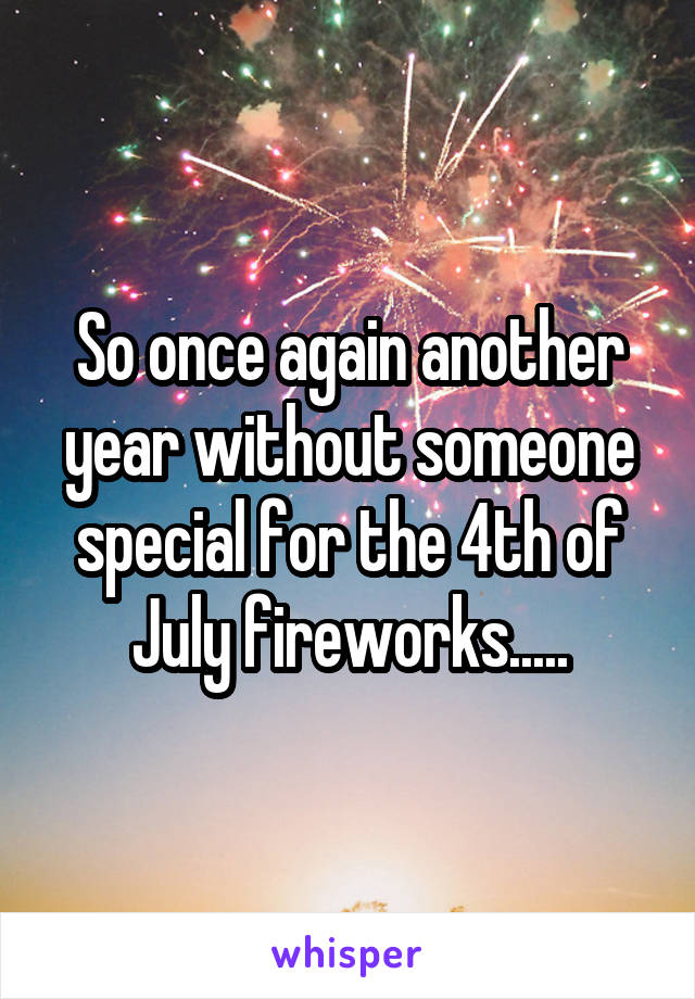 So once again another year without someone special for the 4th of July fireworks.....