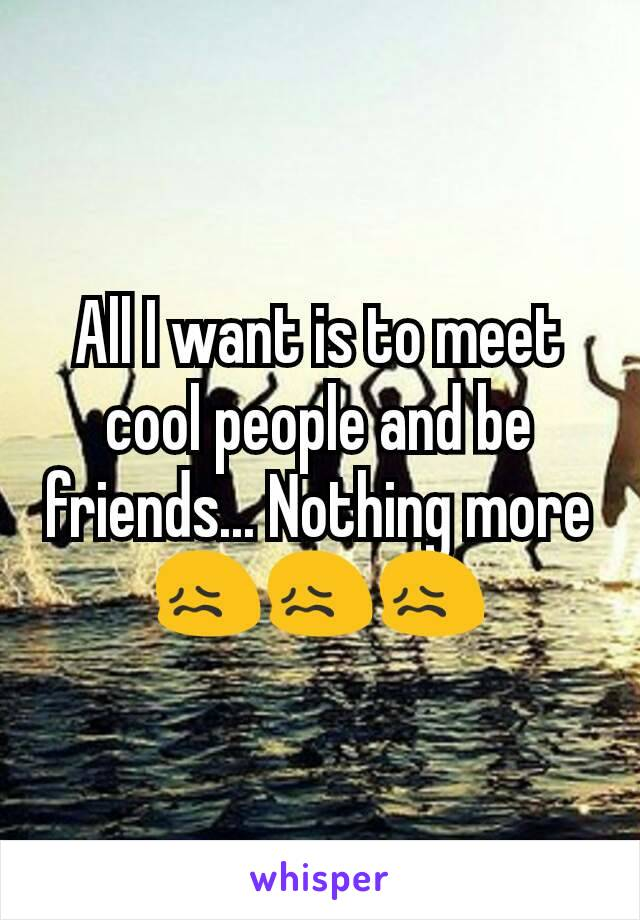 All I want is to meet cool people and be friends... Nothing more 😖😖😖