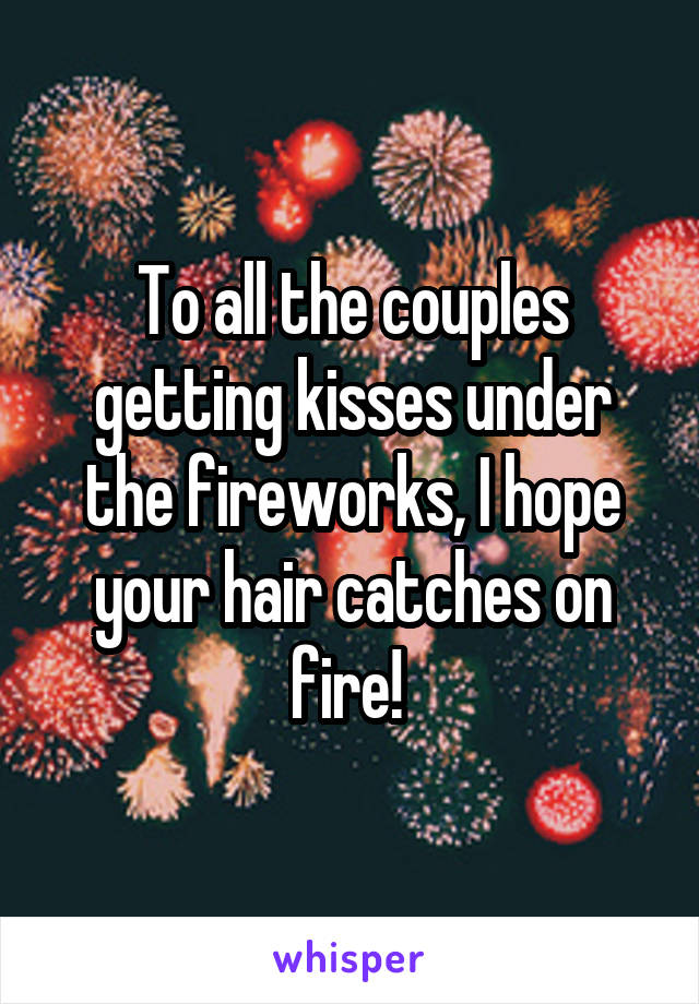 To all the couples getting kisses under the fireworks, I hope your hair catches on fire!
