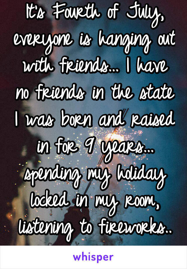 It's Fourth of July, everyone is hanging out with friends... I have no friends in the state I was born and raised in for 9 years... spending my holiday locked in my room, listening to fireworks..