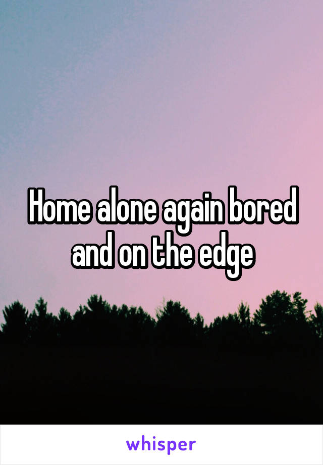 Home alone again bored and on the edge