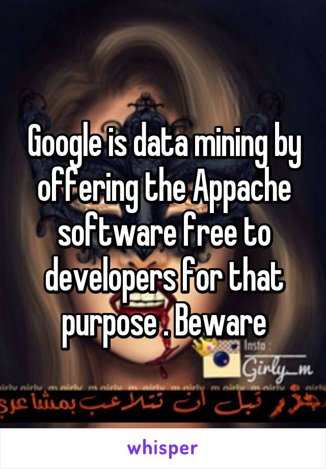Google is data mining by offering the Appache software free to developers for that purpose . Beware