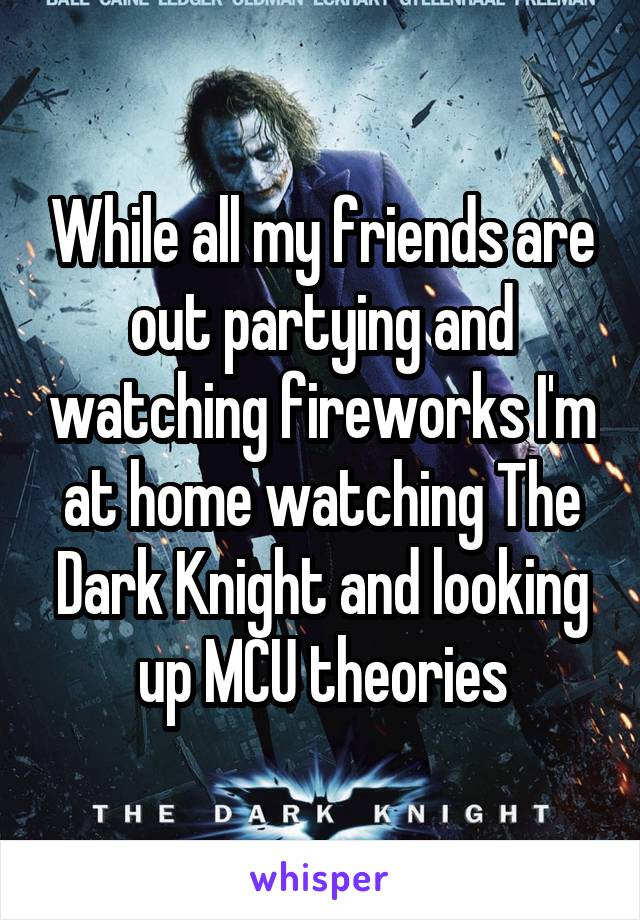 While all my friends are out partying and watching fireworks I'm at home watching The Dark Knight and looking up MCU theories