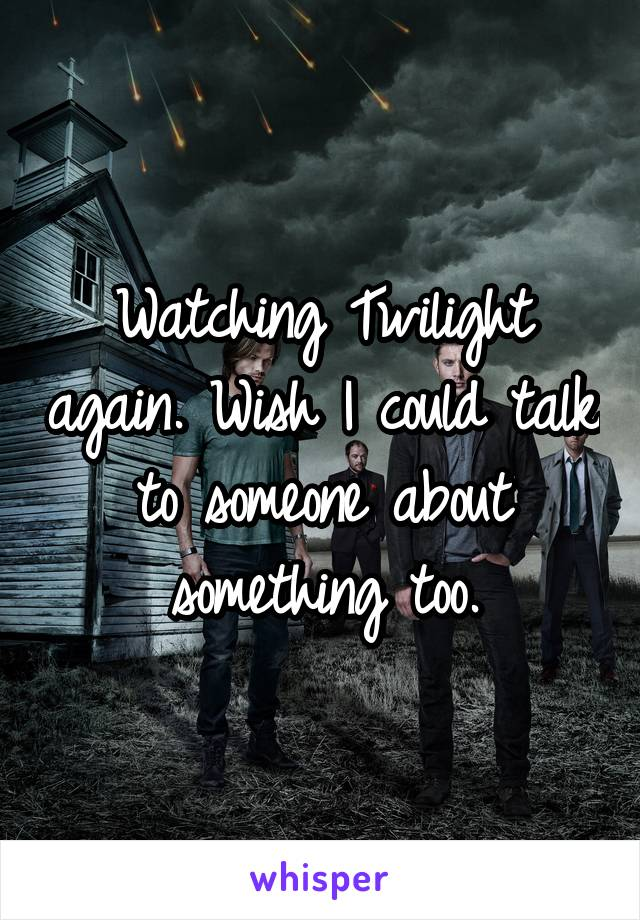 Watching Twilight again. Wish I could talk to someone about something too.