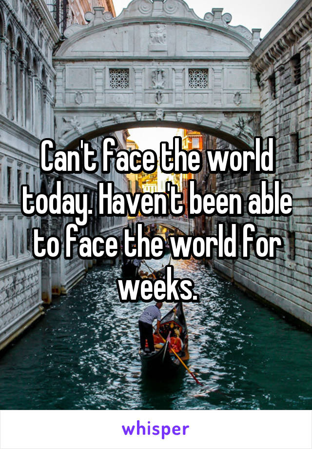 Can't face the world today. Haven't been able to face the world for weeks.