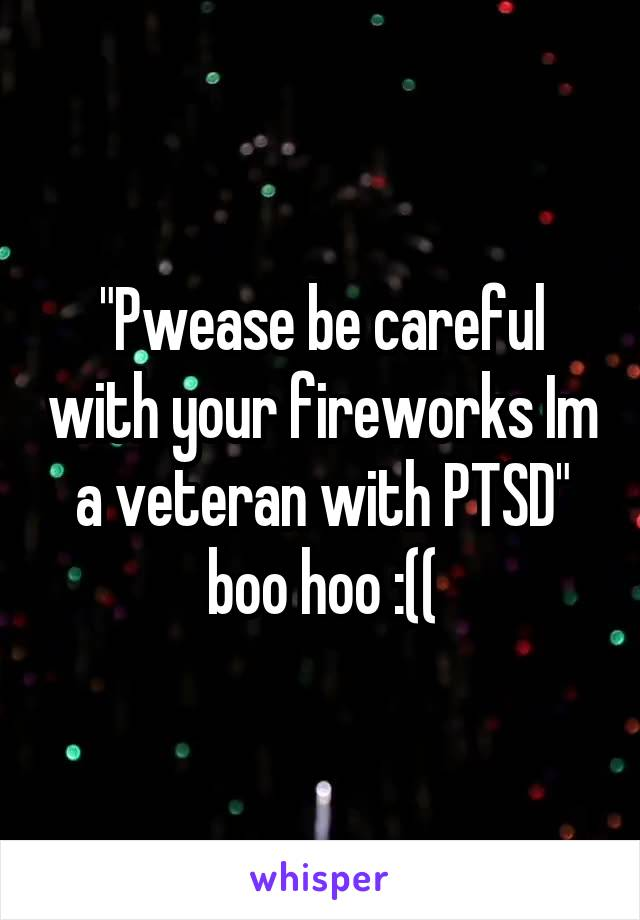 """Pwease be careful with your fireworks Im a veteran with PTSD"" boo hoo :(("
