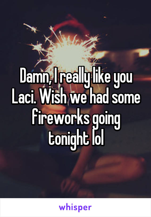 Damn, I really like you Laci. Wish we had some fireworks going tonight lol