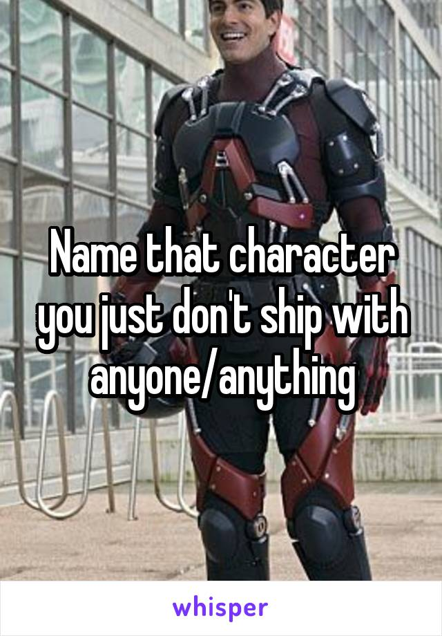 Name that character you just don't ship with anyone/anything