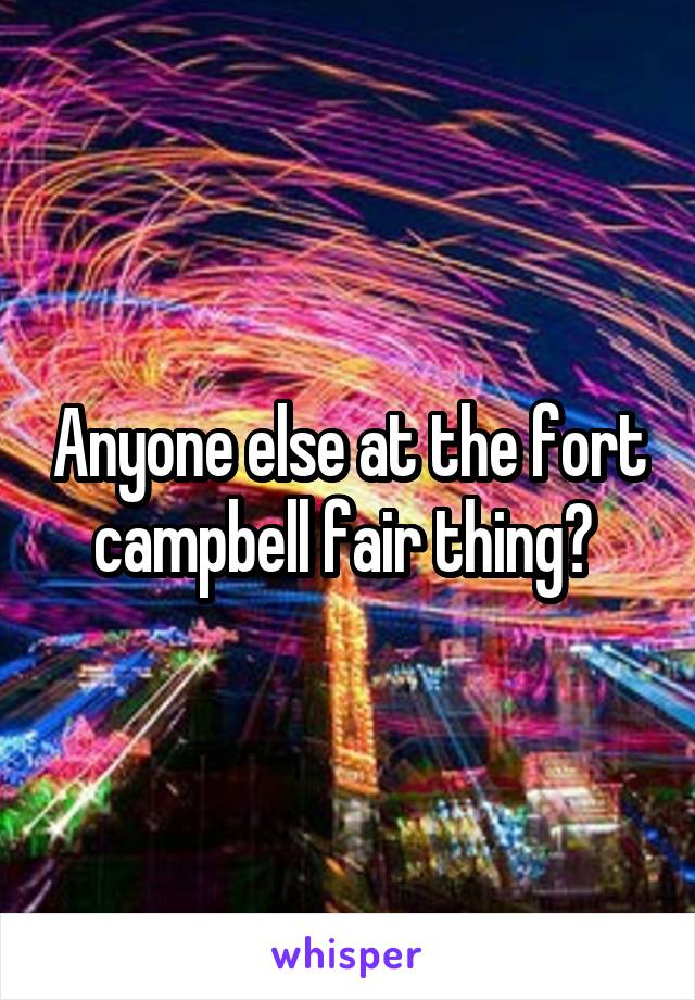 Anyone else at the fort campbell fair thing?
