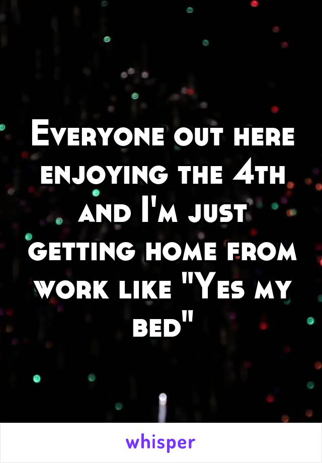 """Everyone out here enjoying the 4th and I'm just getting home from work like """"Yes my bed"""""""