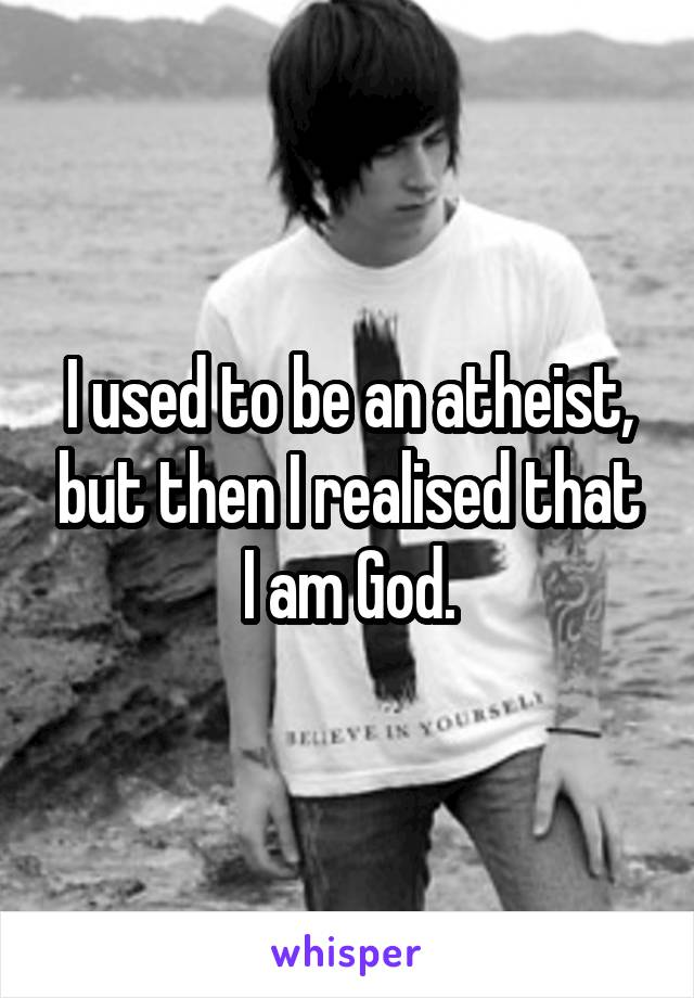 I used to be an atheist, but then I realised that I am God.