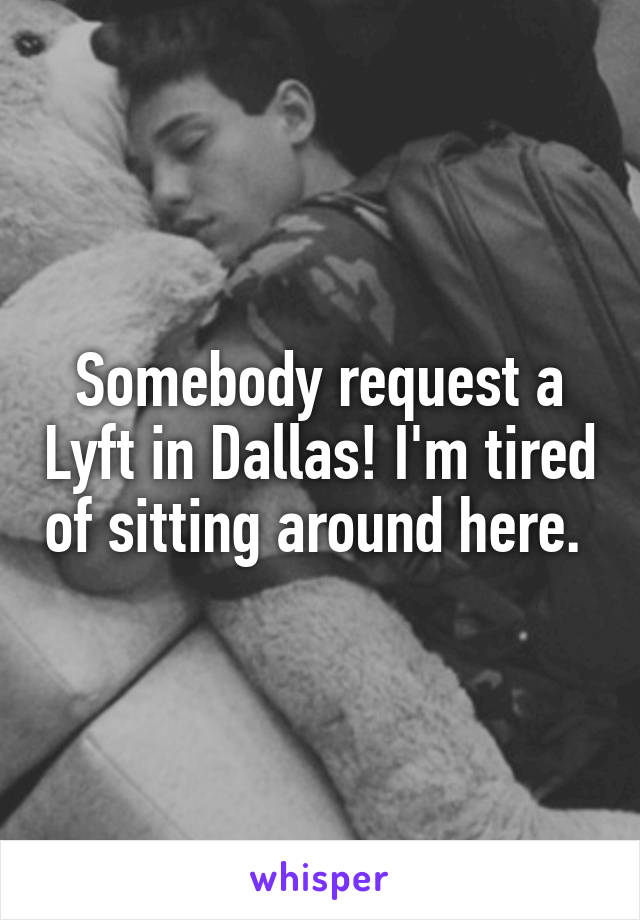 Somebody request a Lyft in Dallas! I'm tired of sitting around here.