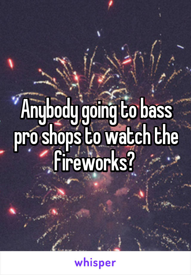 Anybody going to bass pro shops to watch the fireworks?