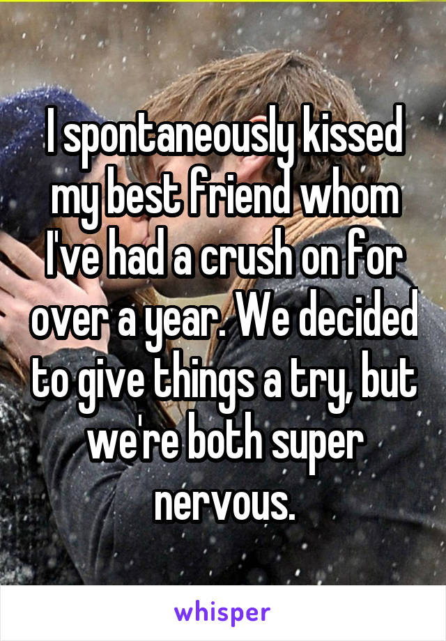 I spontaneously kissed my best friend whom I've had a crush on for over a year. We decided to give things a try, but we're both super nervous.
