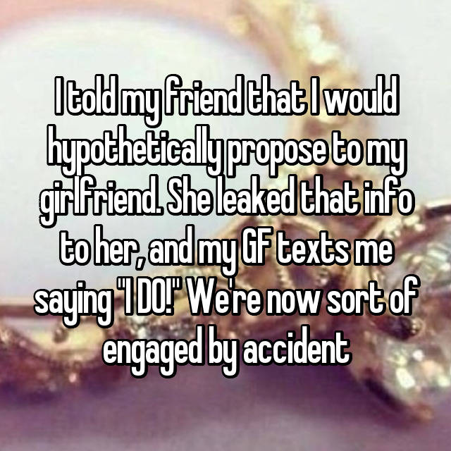 "I told my friend that I would hypothetically propose to my girlfriend. She leaked that info to her, and my GF texts me saying ""I DO!"" We're now sort of engaged by accident"