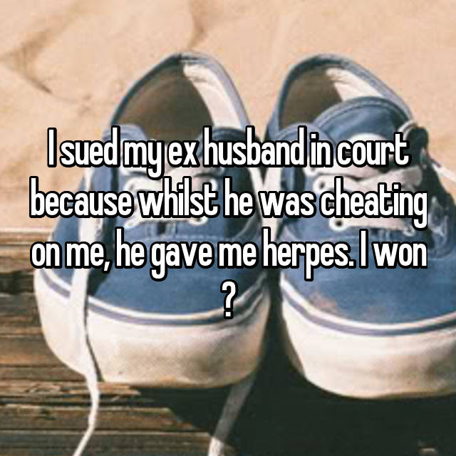 I sued my ex husband in court because whilst he was cheating on me, he gave me herpes. I won ✌🏻