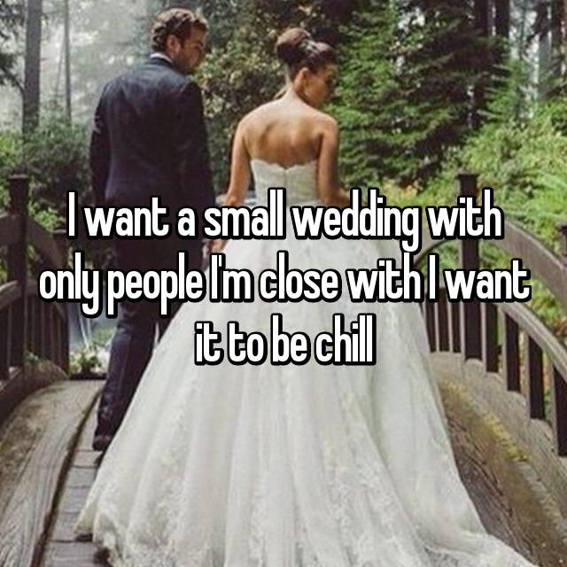 I want a small wedding with only people I'm close with I want it to be chill