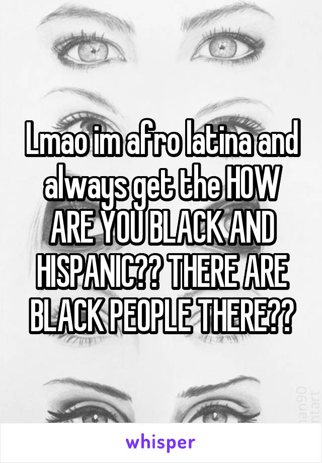 Lmao im afro latina and always get the HOW ARE YOU BLACK AND HISPANIC?? THERE ARE BLACK PEOPLE THERE??