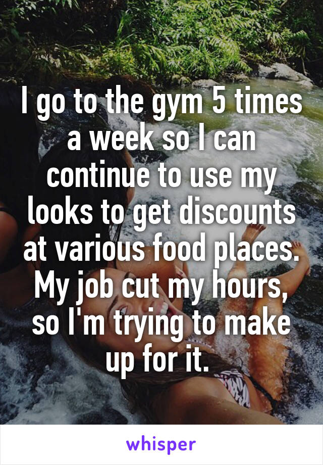 I go to the gym 5 times a week so I can continue to use my looks to get discounts at various food places. My job cut my hours, so I'm trying to make up for it.