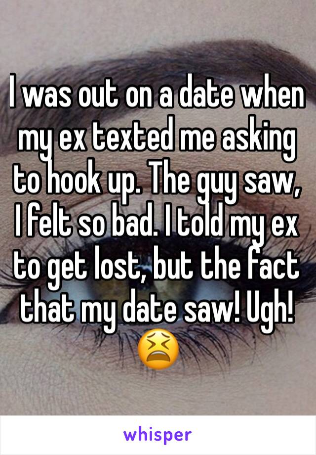 I was out on a date when my ex texted me asking to hook up. The guy saw, I felt so bad. I told my ex to get lost, but the fact that my date saw! Ugh! 😫